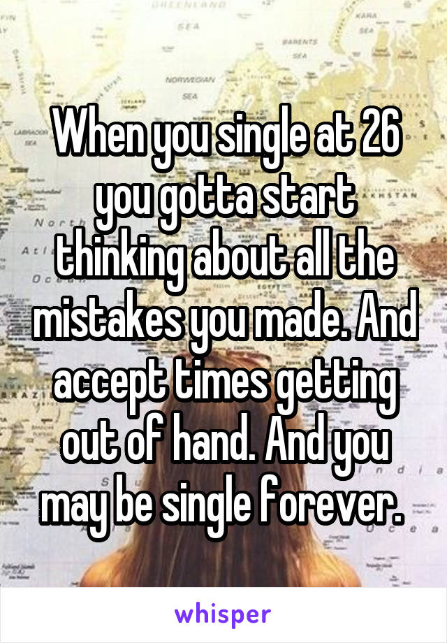 When you single at 26 you gotta start thinking about all the mistakes you made. And accept times getting out of hand. And you may be single forever.