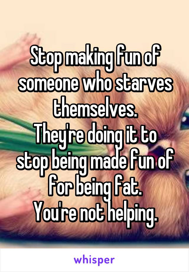 Stop making fun of someone who starves themselves. They're doing it to stop being made fun of for being fat. You're not helping.
