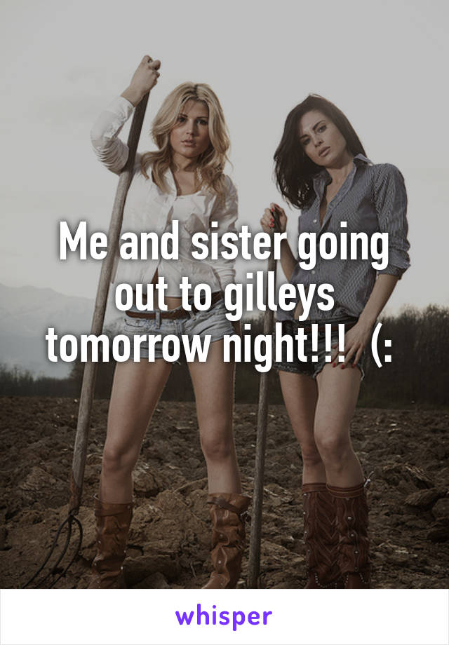 Me and sister going out to gilleys tomorrow night!!!  (: