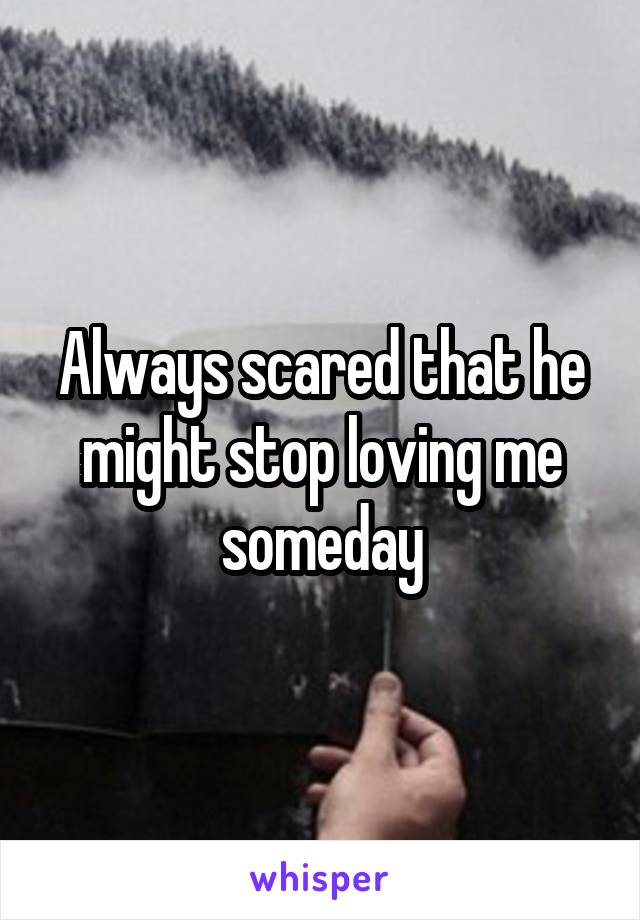 Always scared that he might stop loving me someday