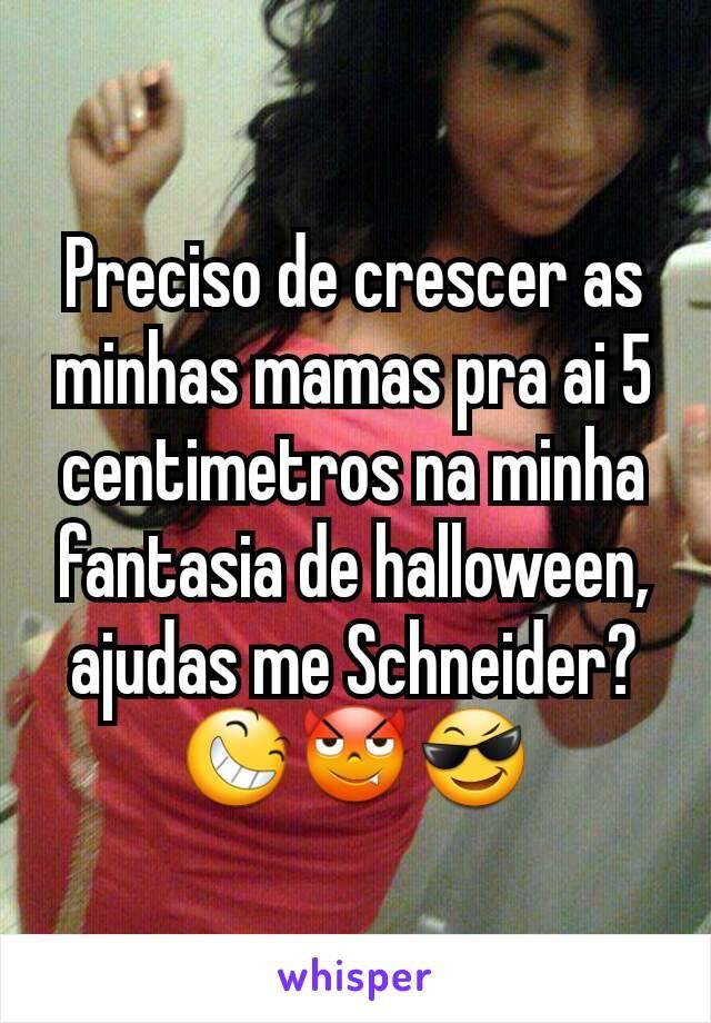Preciso de crescer as minhas mamas pra ai 5 centimetros na minha fantasia de halloween, ajudas me Schneider?😆😈😎