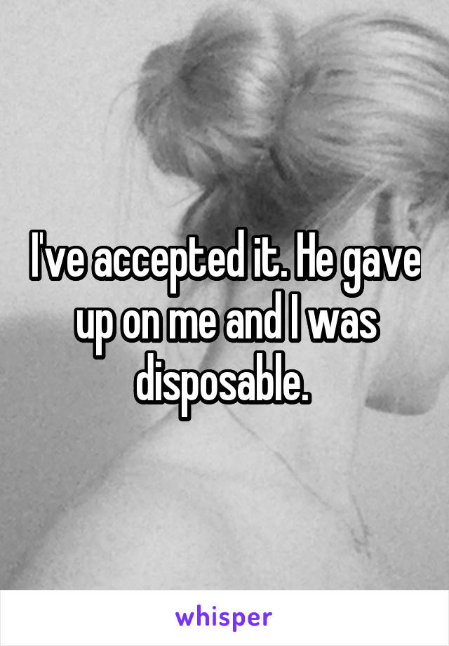 I've accepted it. He gave up on me and I was disposable.