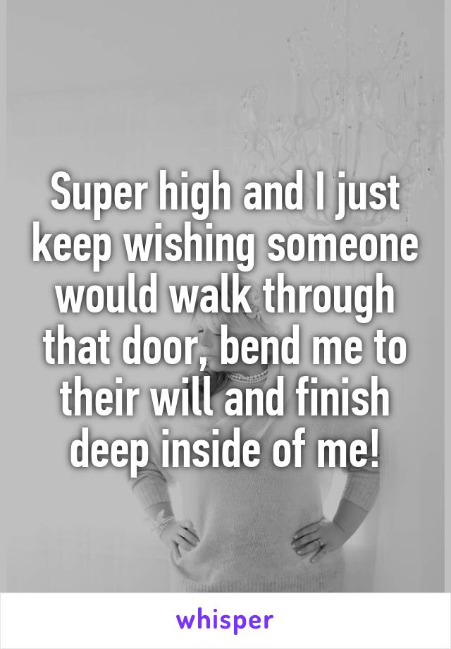 Super high and I just keep wishing someone would walk through that door, bend me to their will and finish deep inside of me!