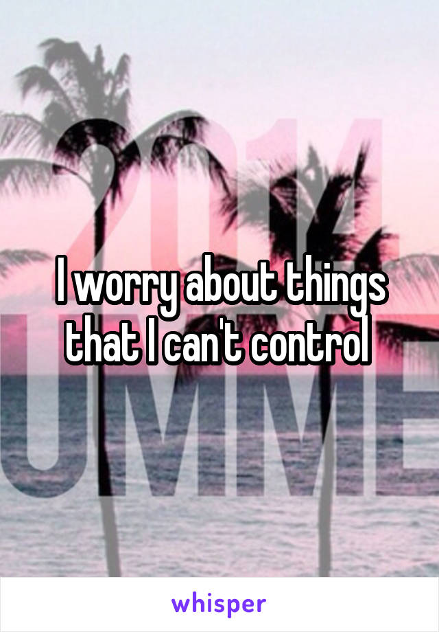 I worry about things that I can't control