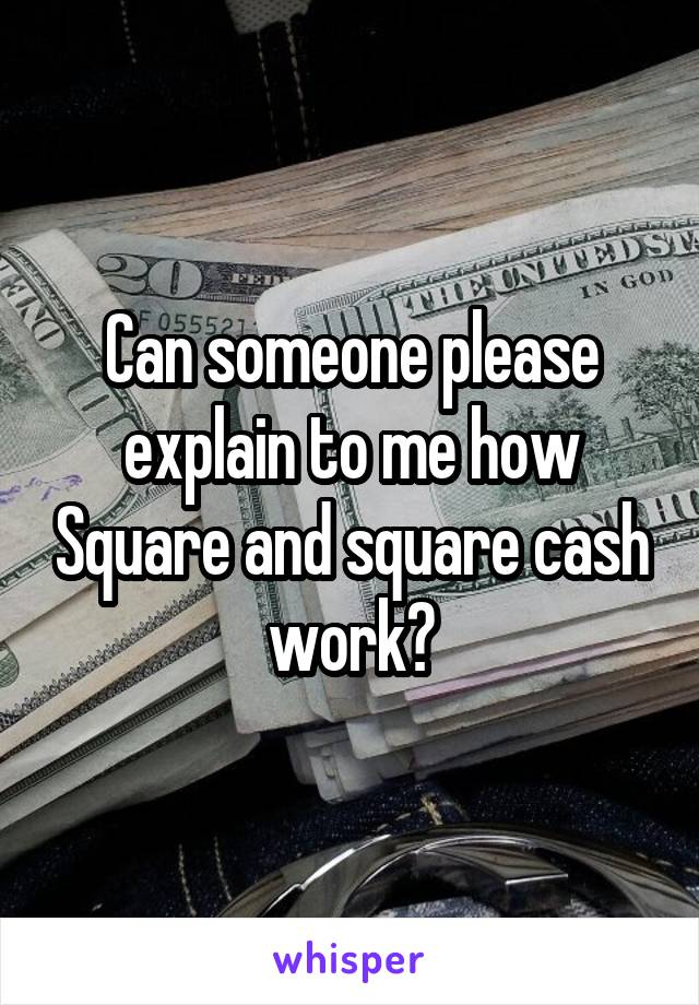 Can someone please explain to me how Square and square cash work?