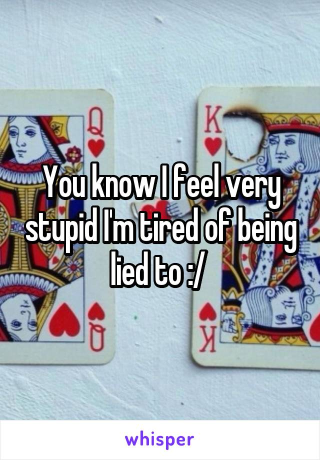 You know I feel very stupid I'm tired of being lied to :/