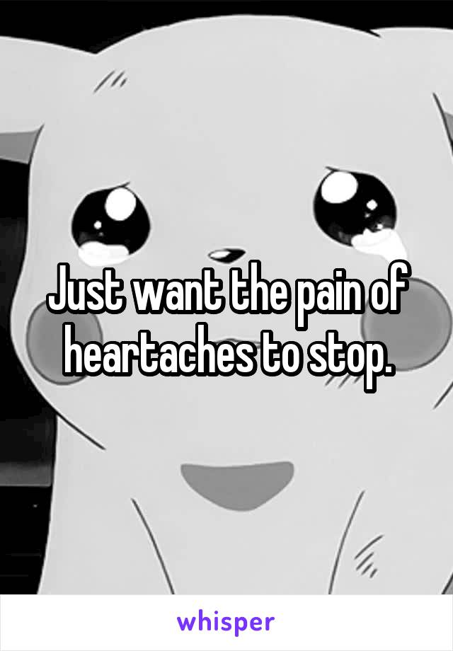 Just want the pain of heartaches to stop.