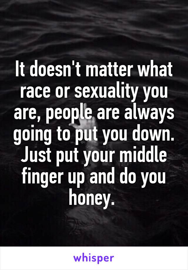 It doesn't matter what race or sexuality you are, people are always going to put you down. Just put your middle finger up and do you honey.