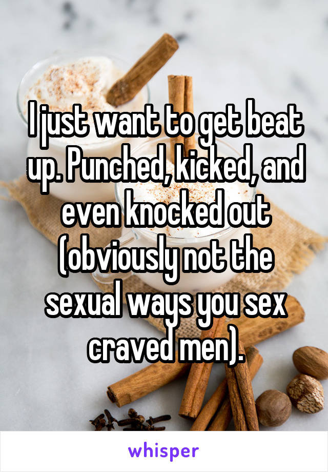 I just want to get beat up. Punched, kicked, and even knocked out (obviously not the sexual ways you sex craved men).