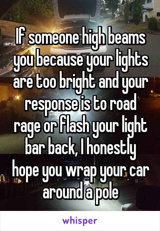 If someone high beams you because your lights are too bright and your response is to road rage or flash your light bar back, I honestly hope you wrap your car around a pole