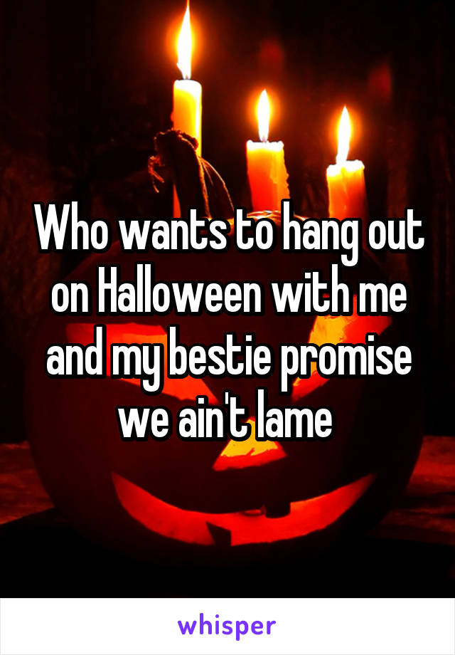 Who wants to hang out on Halloween with me and my bestie promise we ain't lame