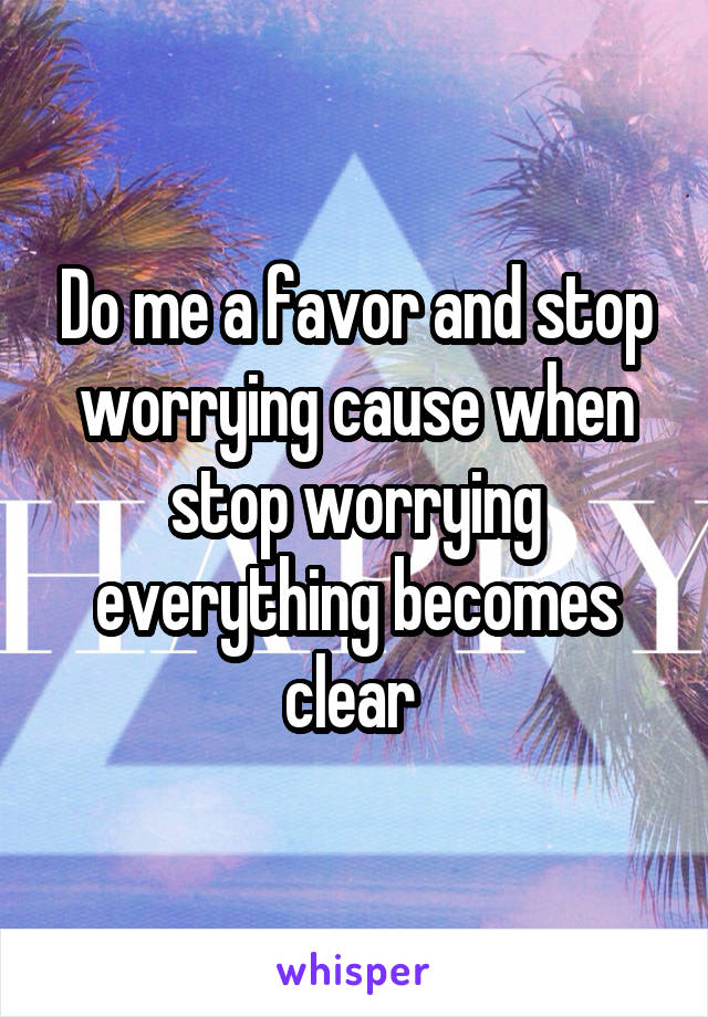 Do me a favor and stop worrying cause when stop worrying everything becomes clear