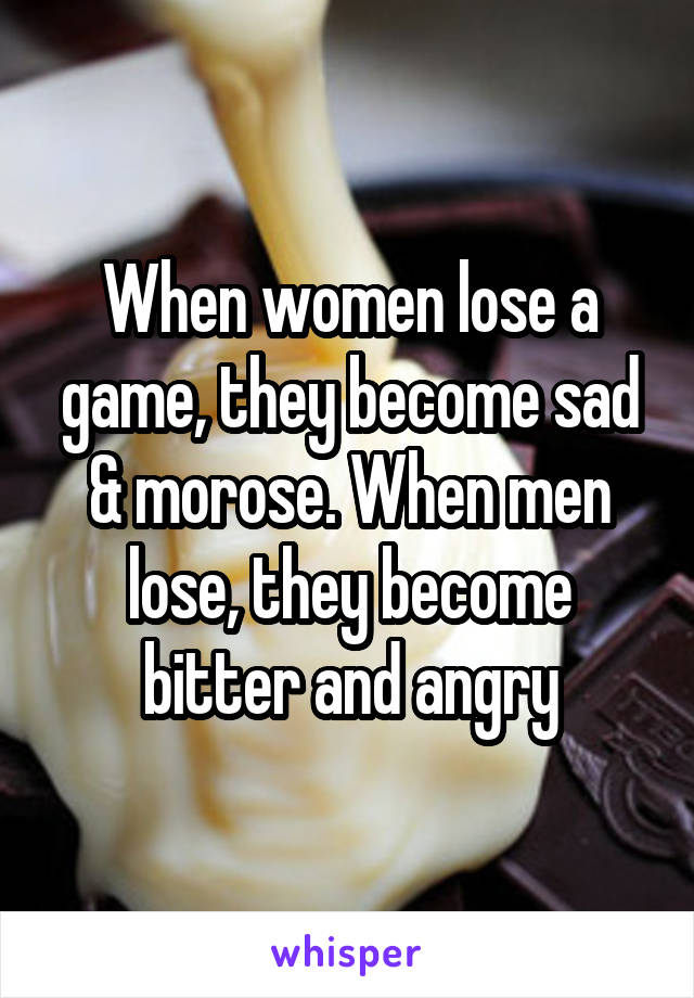 When women lose a game, they become sad & morose. When men lose, they become bitter and angry
