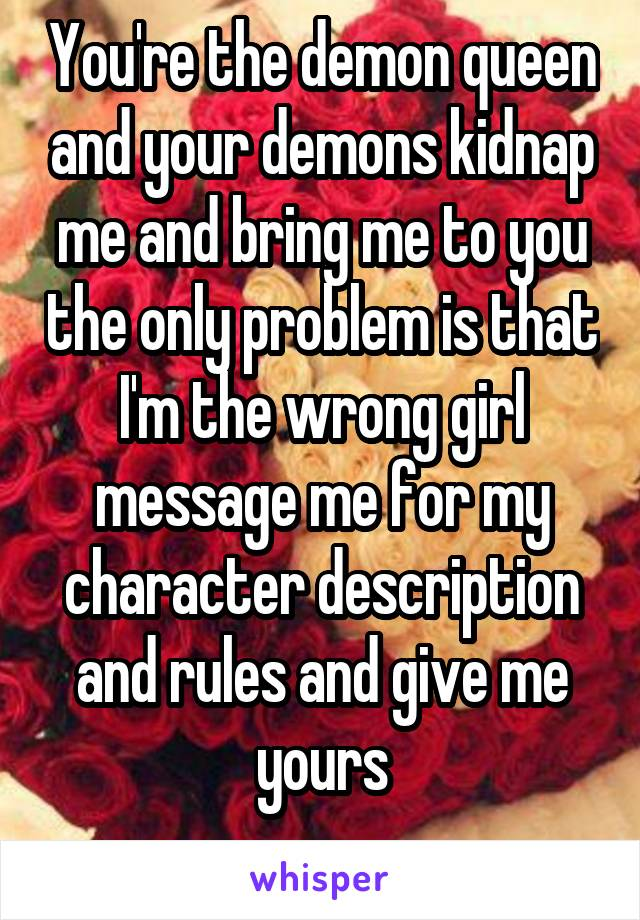 You're the demon queen and your demons kidnap me and bring me to you the only problem is that I'm the wrong girl message me for my character description and rules and give me yours