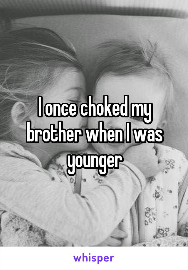 I once choked my brother when I was younger
