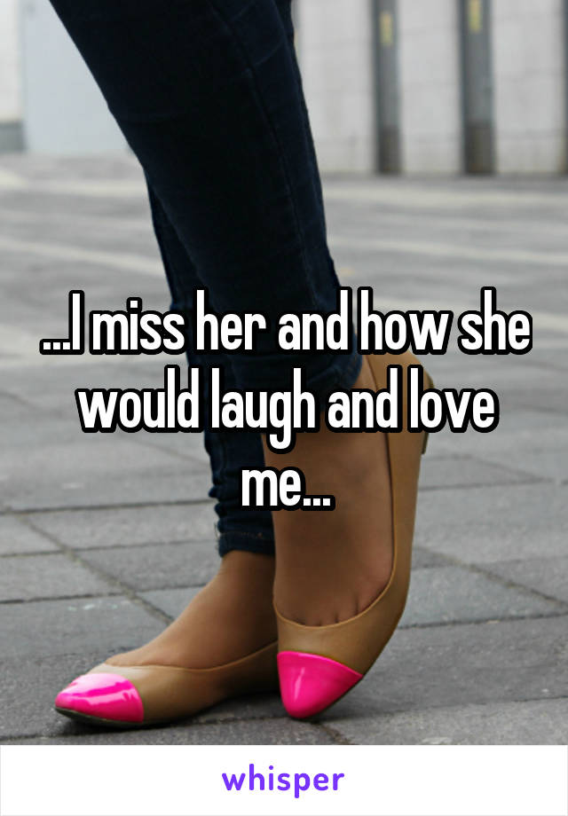 ...I miss her and how she would laugh and love me...