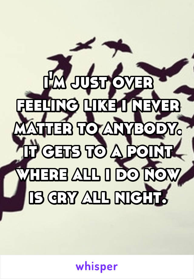 i'm just over feeling like i never matter to anybody. it gets to a point where all i do now is cry all night.