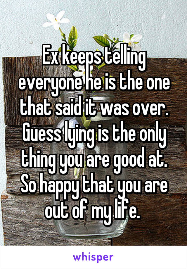 Ex keeps telling everyone he is the one that said it was over. Guess lying is the only thing you are good at. So happy that you are out of my life.
