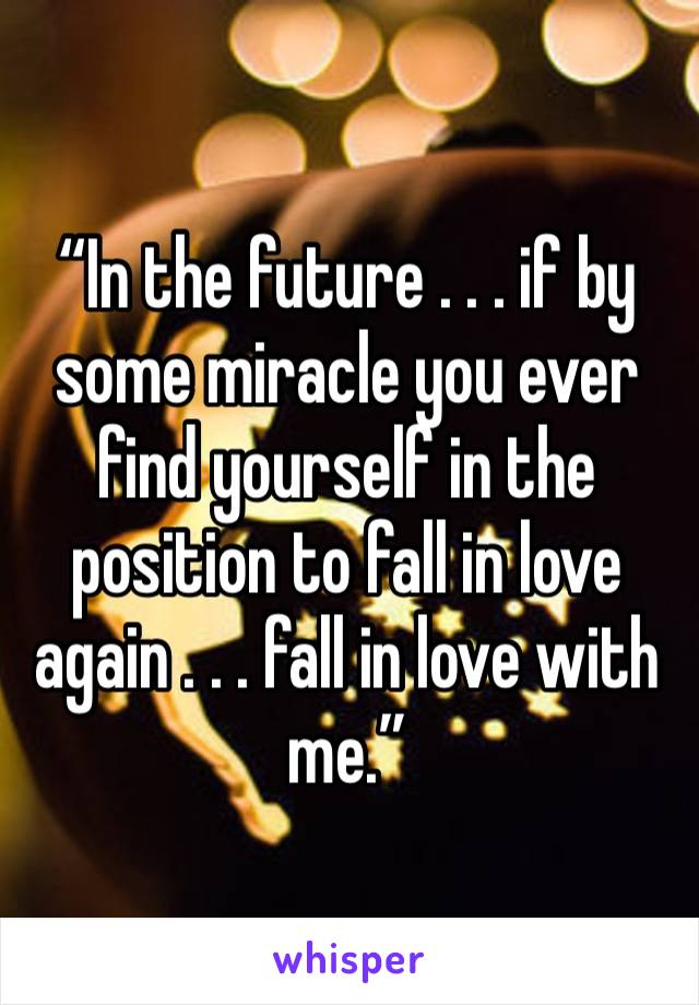 """""""In the future... if by some miracle you ever find yourself in the position to fall in love again... fall in love with me."""""""