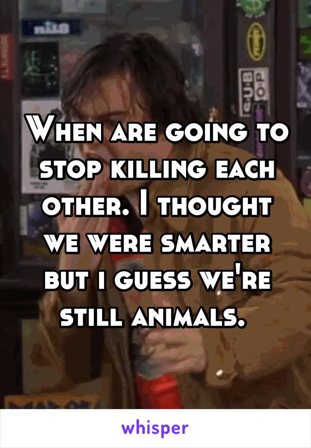 When are going to stop killing each other. I thought we were smarter but i guess we're still animals.