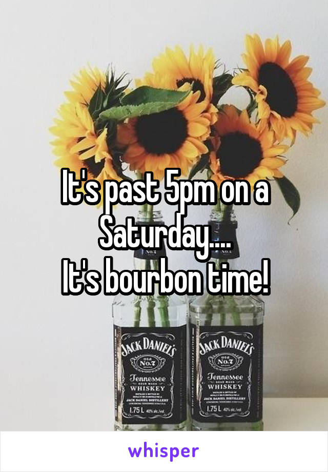 It's past 5pm on a Saturday.... It's bourbon time!