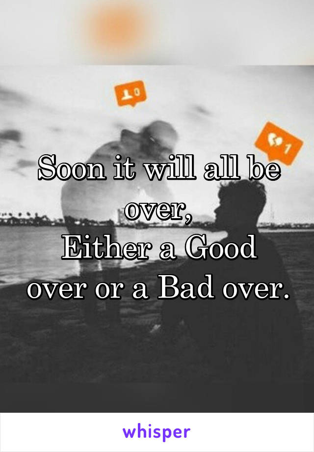 Soon it will all be over, Either a Good over or a Bad over.