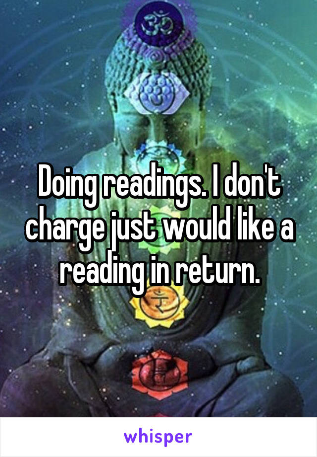 Doing readings. I don't charge just would like a reading in return.