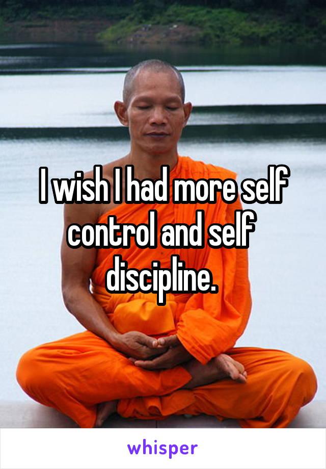 I wish I had more self control and self  discipline.