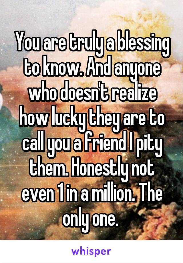 You are truly a blessing to know. And anyone who doesn't realize how lucky they are to call you a friend I pity them. Honestly not even 1 in a million. The only one.