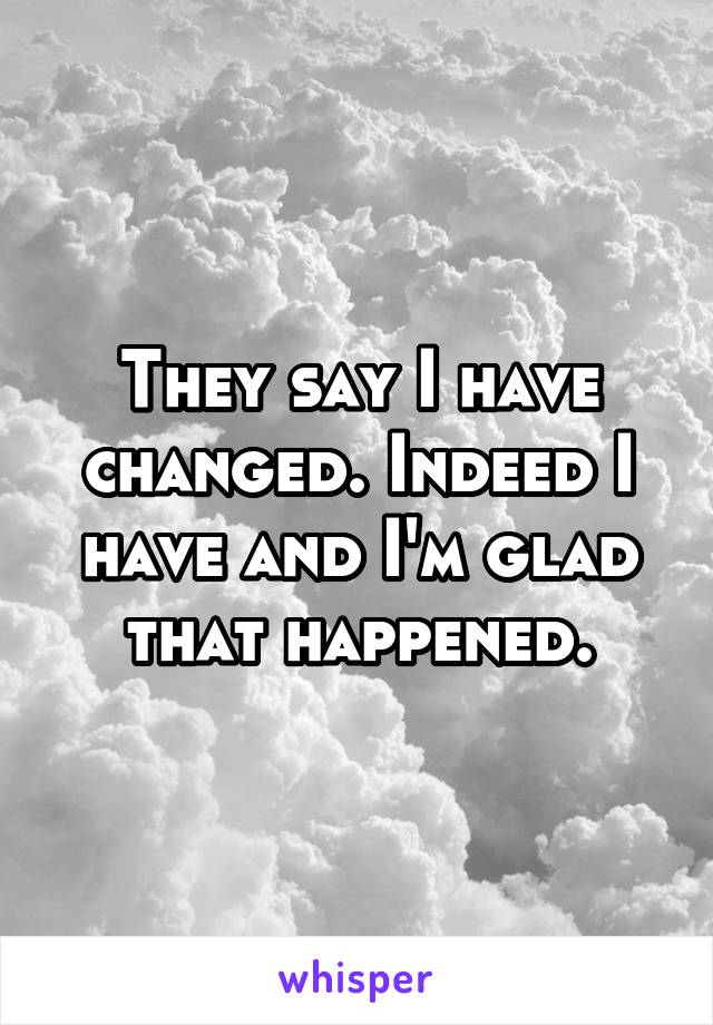 They say I have changed. Indeed I have and I'm glad that happened.
