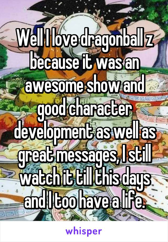 Well I love dragonball z because it was an awesome show and good character development as well as great messages, I still watch it till this days and I too have a life.