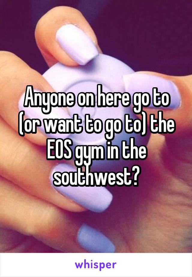 Anyone on here go to (or want to go to) the EOS gym in the southwest?