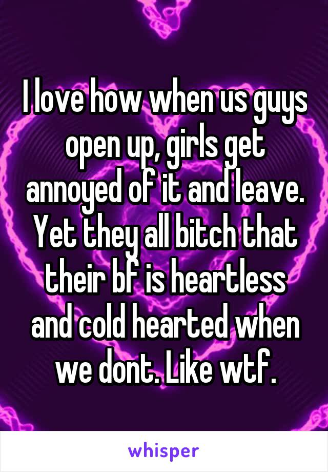 I love how when us guys open up, girls get annoyed of it and leave. Yet they all bitch that their bf is heartless and cold hearted when we dont. Like wtf.