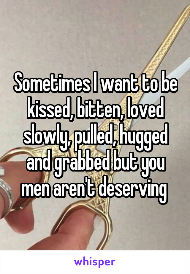 Sometimes I want to be kissed, bitten, loved slowly, pulled, hugged and grabbed but you men aren't deserving