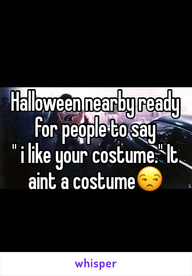 """Halloween nearby ready for people to say  """" i like your costume."""" It aint a costume😒"""