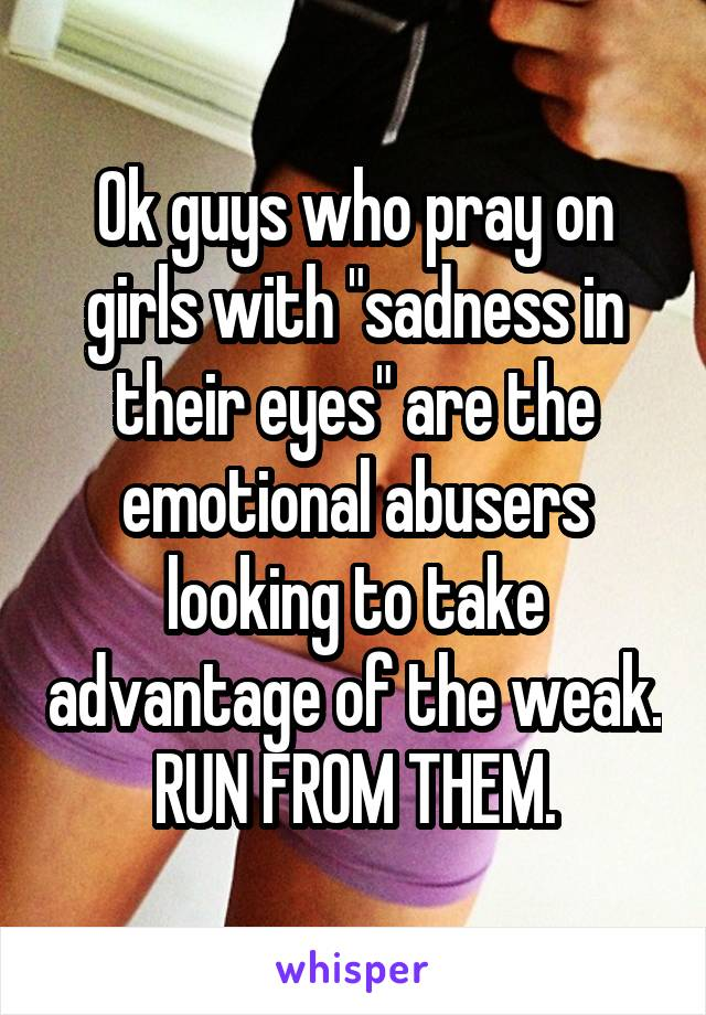 """Ok guys who pray on girls with """"sadness in their eyes"""" are the emotional abusers looking to take advantage of the weak.  RUN FROM THEM."""