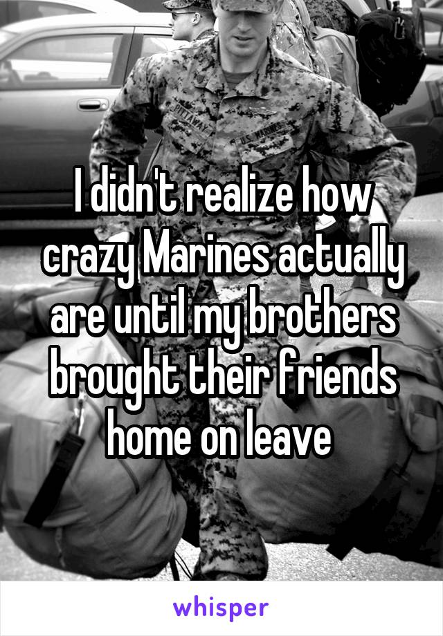 I didn't realize how crazy Marines actually are until my brothers brought their friends home on leave