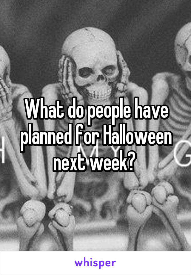 What do people have planned for Halloween next week?
