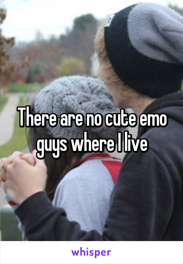 There are no cute emo guys where I live
