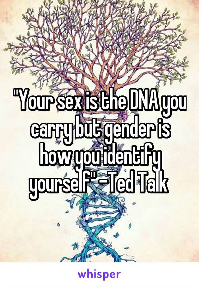 """Your sex is the DNA you carry but gender is how you identify yourself"" -Ted Talk"