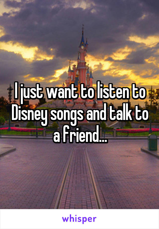 I just want to listen to Disney songs and talk to a friend...