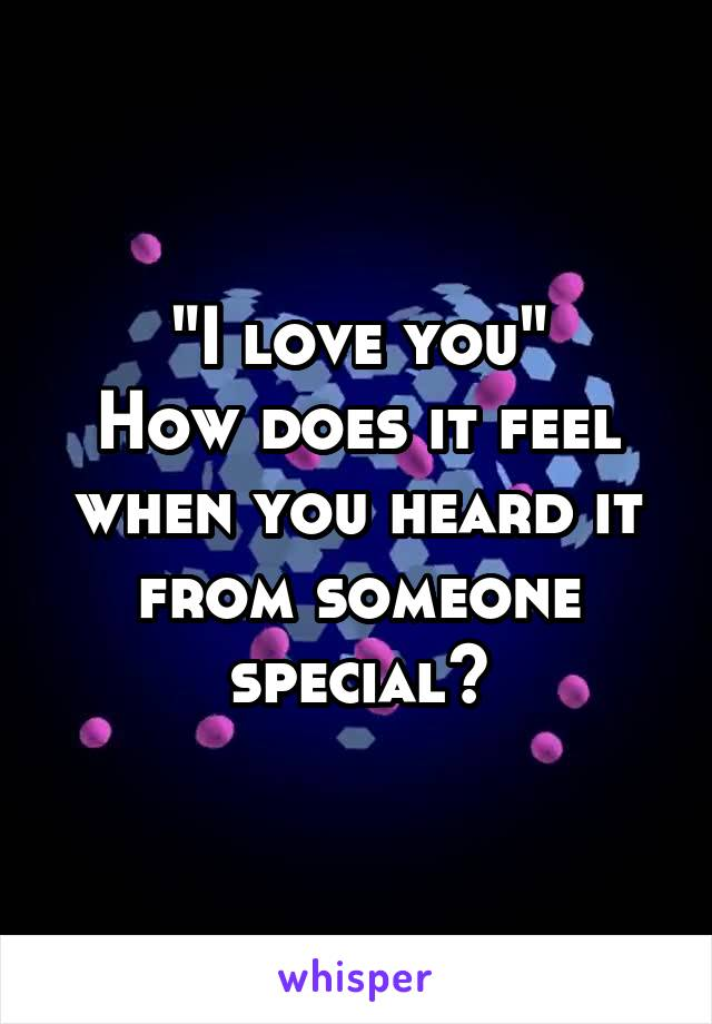"""""""I love you"""" How does it feel when you heard it from someone special?"""
