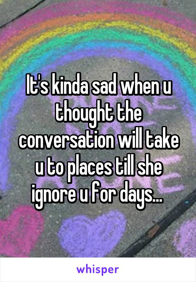It's kinda sad when u thought the conversation will take u to places till she ignore u for days...