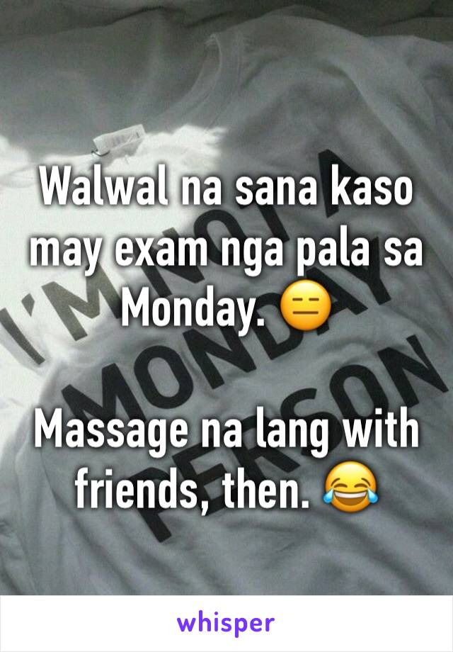 Walwal na sana kaso may exam nga pala sa Monday. 😑  Massage na lang with friends, then. 😂