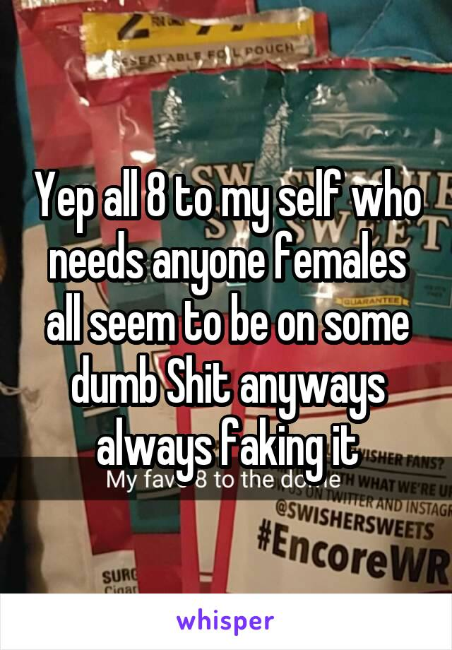 Yep all 8 to my self who needs anyone females all seem to be on some dumb Shit anyways always faking it