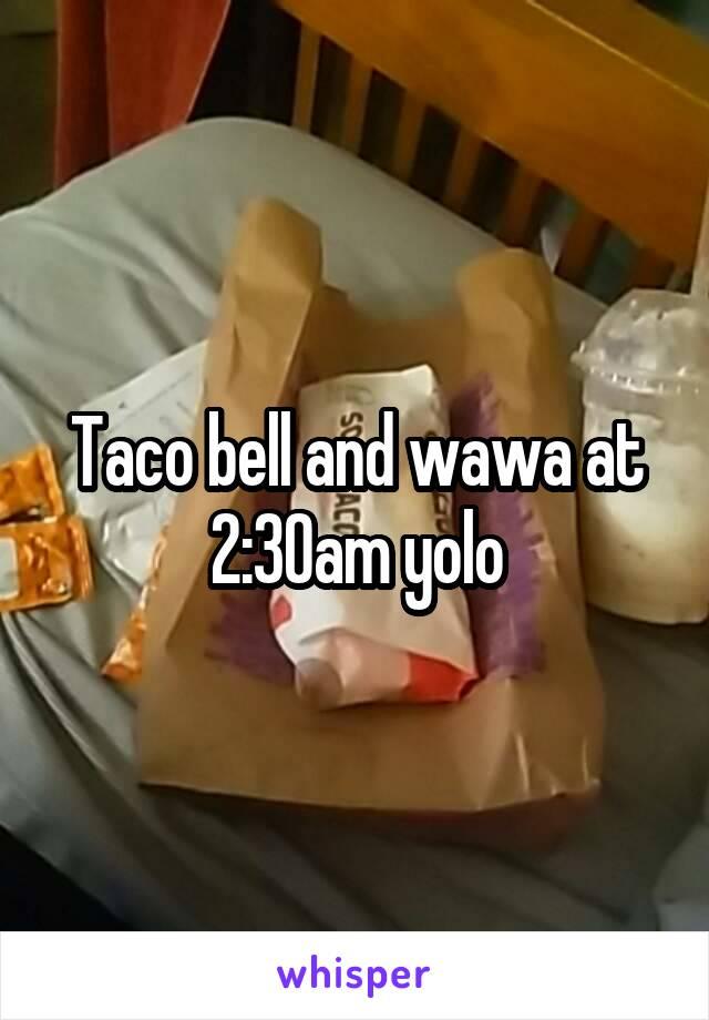 Taco bell and wawa at 2:30am yolo