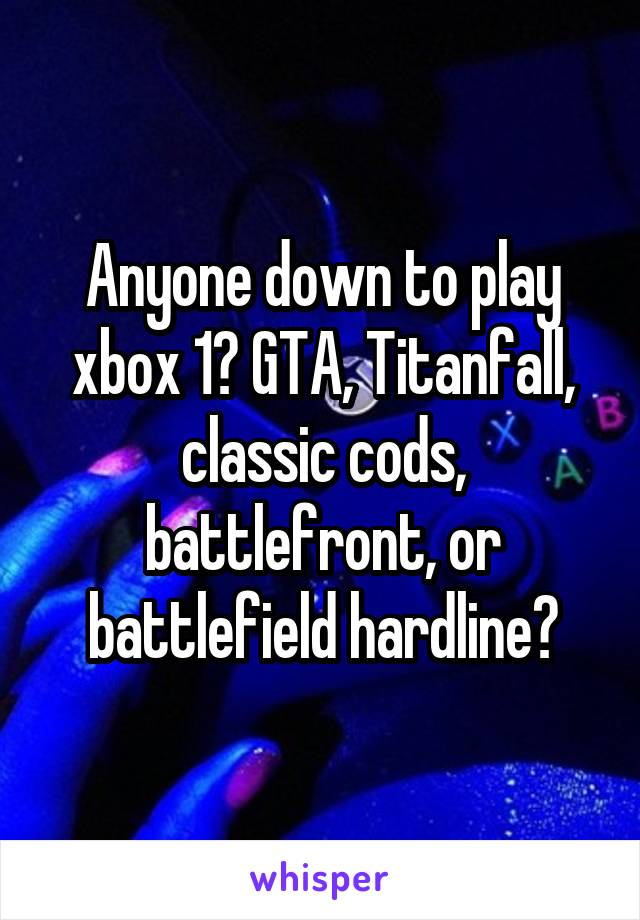 Anyone down to play xbox 1? GTA, Titanfall, classic cods, battlefront, or battlefield hardline?