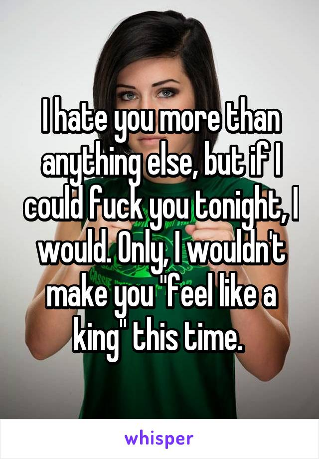 """I hate you more than anything else, but if I could fuck you tonight, I would. Only, I wouldn't make you """"feel like a king"""" this time."""