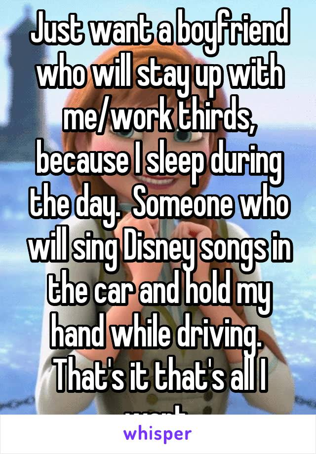 Just want a boyfriend who will stay up with me/work thirds, because I sleep during the day.  Someone who will sing Disney songs in the car and hold my hand while driving.  That's it that's all I want