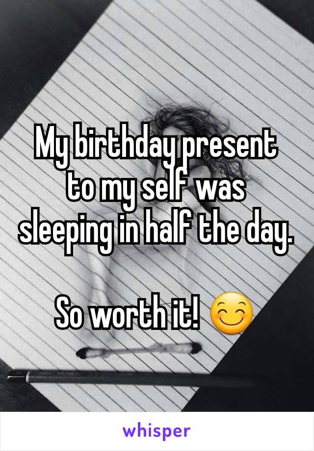 My birthday present to my self was sleeping in half the day.  So worth it! 😊
